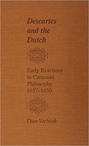 Descartes and the Dutch: Early Reactions to Cartesian Philosophy, 1637-1650